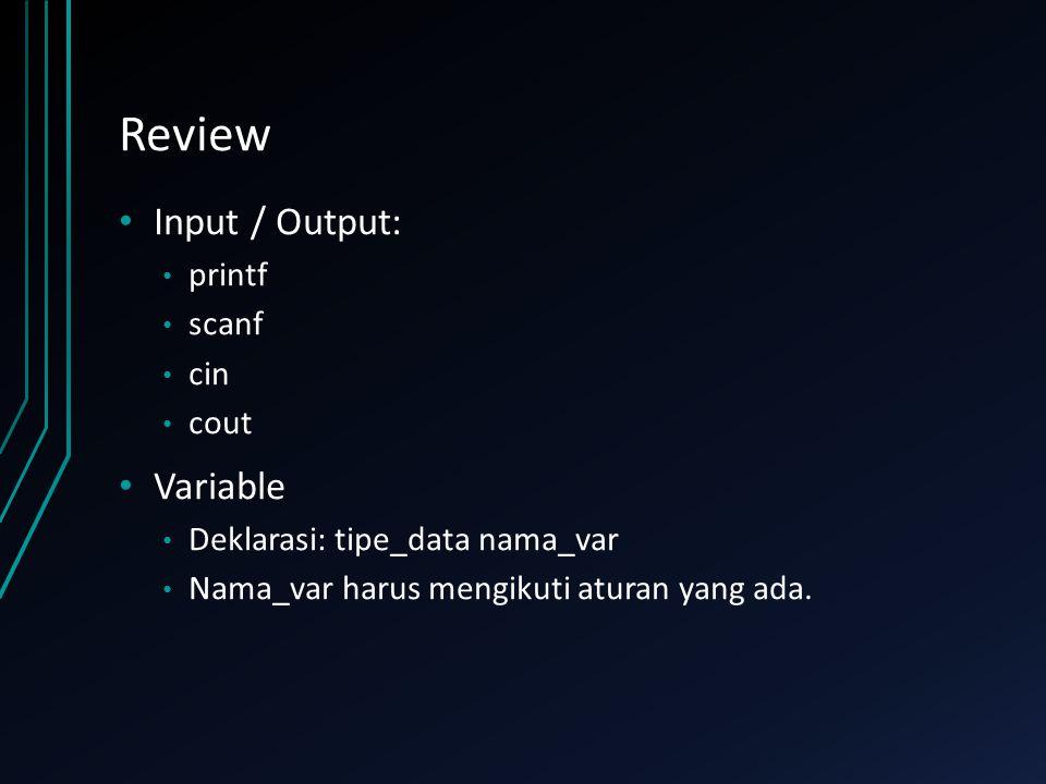 Review Input / Output: printf scanf cin cout Variable Deklarasi: tipe_data nama_var Nama_var harus mengikuti aturan yang ada.