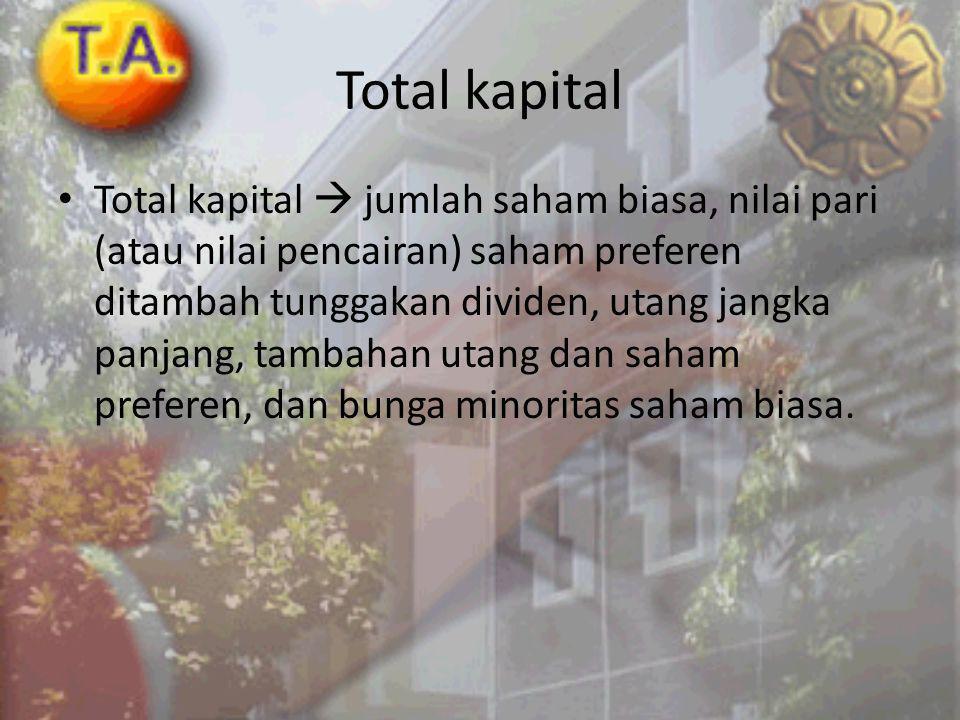 Total kapital Total kapital  jumlah saham biasa, nilai pari (atau nilai pencairan) saham preferen ditambah tunggakan dividen, utang jangka panjang, tambahan utang dan saham preferen, dan bunga minoritas saham biasa.
