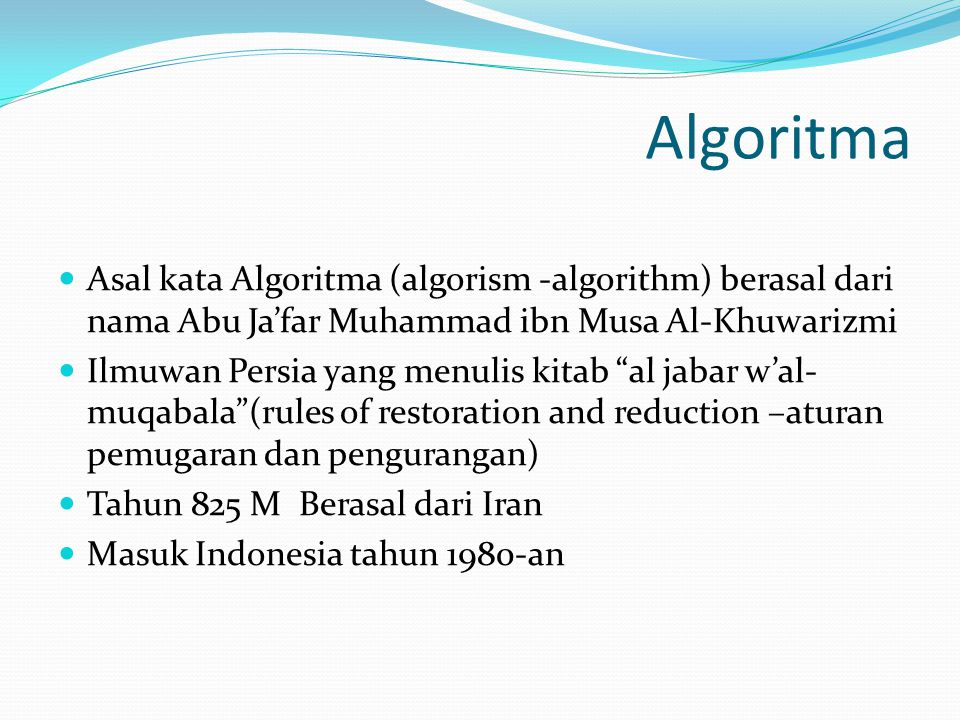 Algoritma Asal kata Algoritma (algorism -algorithm) berasal dari nama Abu Ja'far Muhammad ibn Musa Al-Khuwarizmi Ilmuwan Persia yang menulis kitab al jabar w'al- muqabala (rules of restoration and reduction –aturan pemugaran dan pengurangan) Tahun 825 M Berasal dari Iran Masuk Indonesia tahun 1980-an