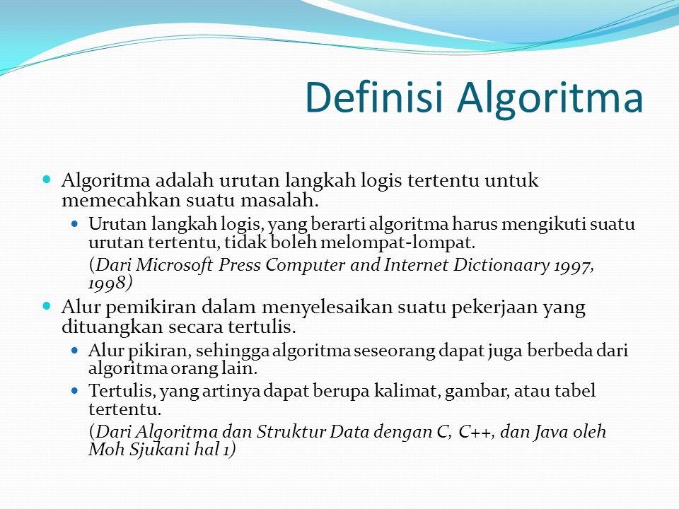 Definisi Algoritma Algoritma adalah urutan langkah logis tertentu untuk memecahkan suatu masalah. Urutan langkah logis, yang berarti algoritma harus m