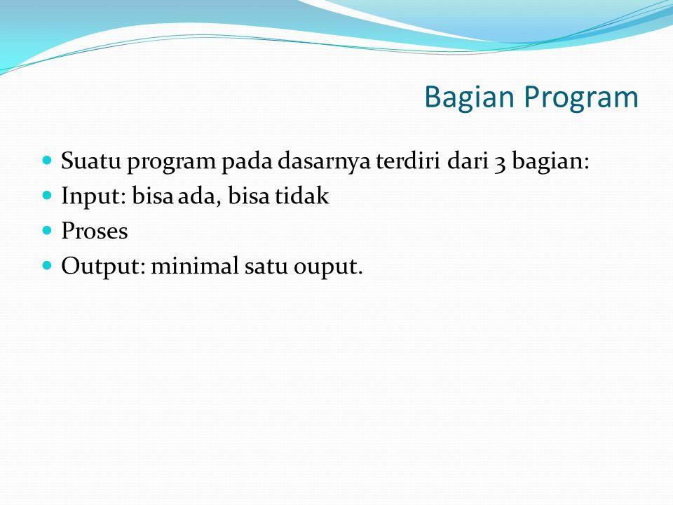 Bagian Program Suatu program pada dasarnya terdiri dari 3 bagian: Input: bisa ada, bisa tidak Proses Output: minimal satu ouput.
