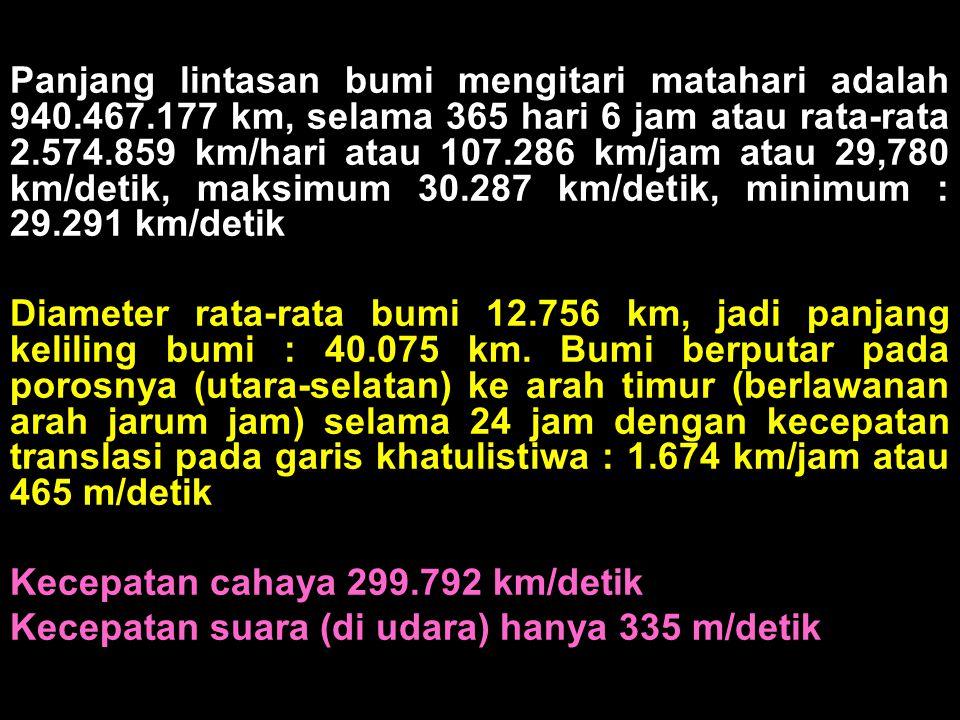 Panjang lintasan bumi mengitari matahari adalah 940.467.177 km, selama 365 hari 6 jam atau rata-rata 2.574.859 km/hari atau 107.286 km/jam atau 29,780 km/detik, maksimum 30.287 km/detik, minimum : 29.291 km/detik Diameter rata-rata bumi 12.756 km, jadi panjang keliling bumi : 40.075 km.