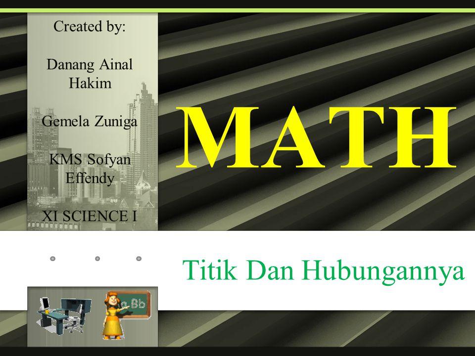 MATH Titik Dan Hubungannya Created by: Danang Ainal Hakim Gemela Zuniga KMS Sofyan Effendy XI SCIENCE I