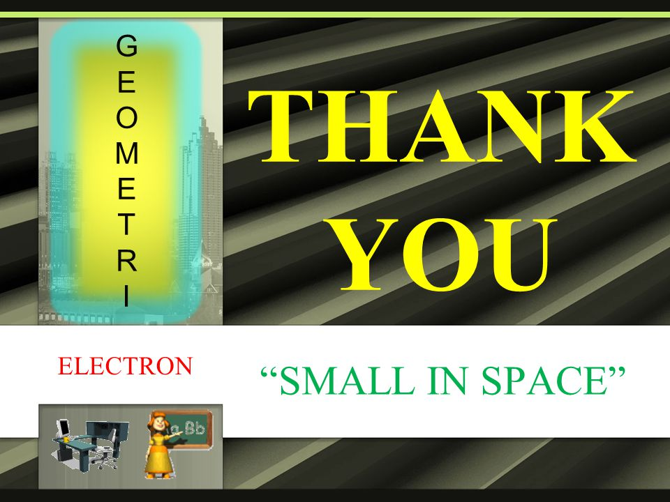 "THANK YOU ""SMALL IN SPACE"" ELECTRON GEOMETRIGEOMETRI"