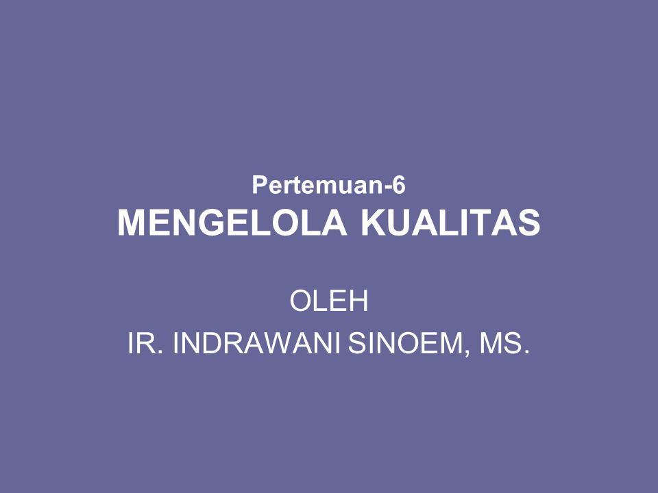 Pertemuan-6 MENGELOLA KUALITAS OLEH IR. INDRAWANI SINOEM, MS.