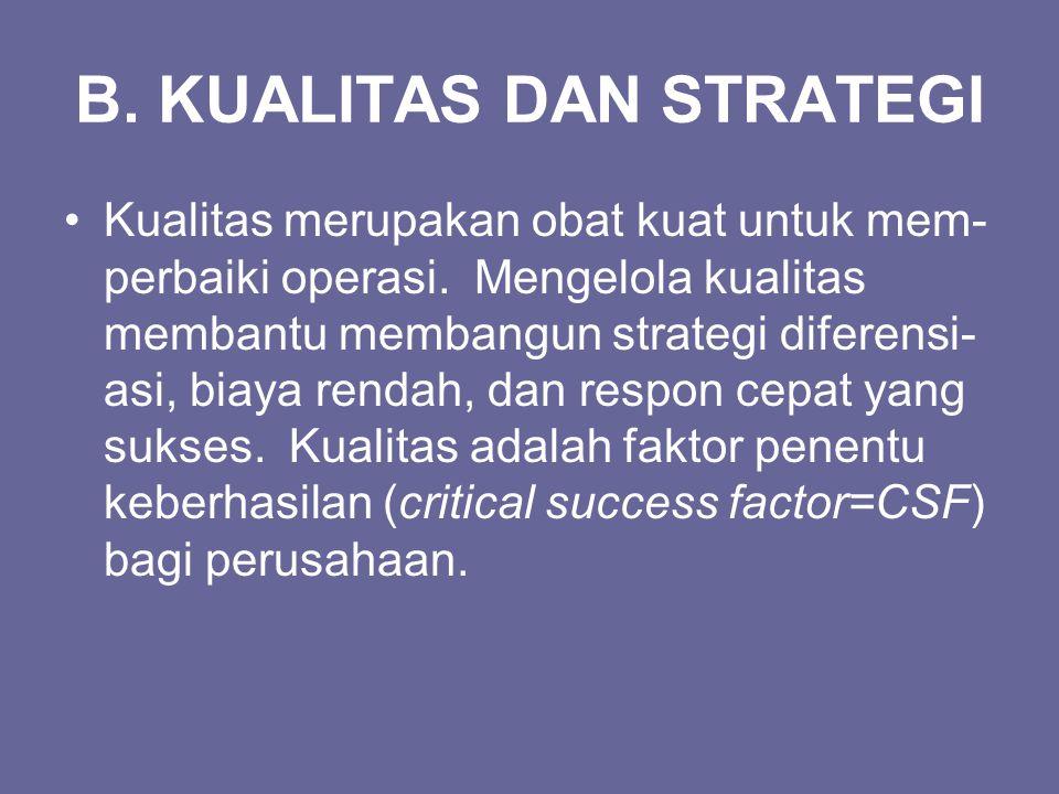 B. KUALITAS DAN STRATEGI Kualitas merupakan obat kuat untuk mem- perbaiki operasi. Mengelola kualitas membantu membangun strategi diferensi- asi, biay