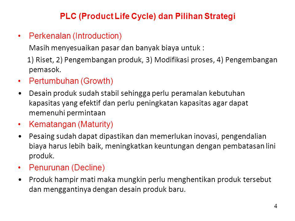 4 PLC (Product Life Cycle) dan Pilihan Strategi Perkenalan (Introduction) Masih menyesuaikan pasar dan banyak biaya untuk : 1) Riset, 2) Pengembangan produk, 3) Modifikasi proses, 4) Pengembangan pemasok.