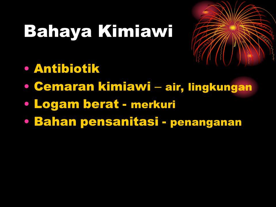 Bahaya Kimiawi Antibiotik Cemaran kimiawi – air, lingkungan Logam berat - merkuri Bahan pensanitasi - penanganan