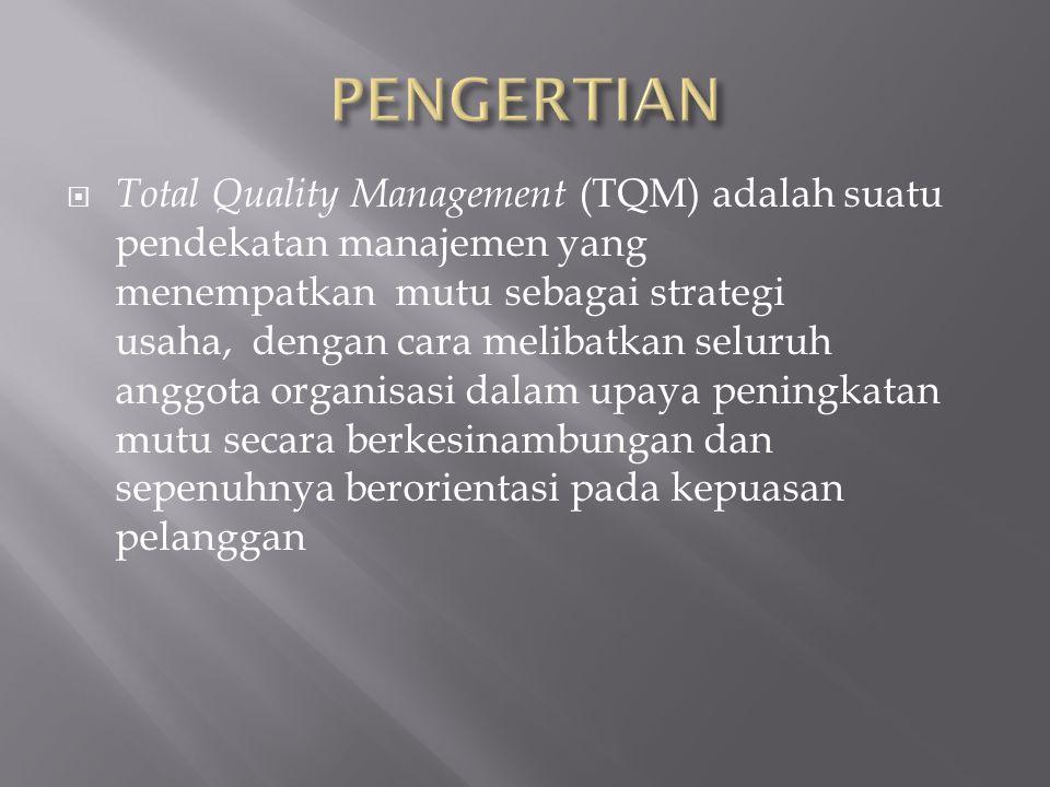  Total Quality Management (TQM) adalah suatu pendekatan manajemen yang menempatkan mutu sebagai strategi usaha, dengan cara melibatkan seluruh anggota organisasi dalam upaya peningkatan mutu secara berkesinambungan dan sepenuhnya berorientasi pada kepuasan pelanggan