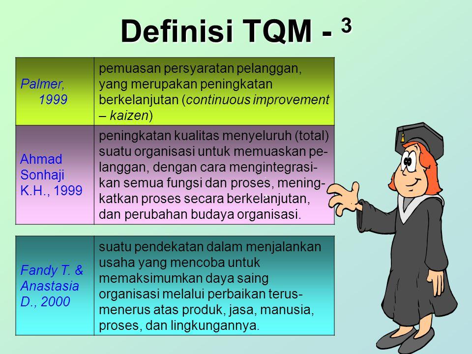 Definisi TQM - 2 Cole, 1997 sebagai peningkatan perilaku menyeluruh suatu organisasi – organisasi dapat bekerja secara aktual (melalui perubahan budaya dan peningkatan proses berkelanjutan) - apa yang diinginkan dan apa yang harus dikerjakan sekarang Santosa, 1992 sistem manajemen yang mengangkat kualitas sebagai strategi usaha dan berorientasi pada kepuasan pelanggan dengan melibatkan seluruh anggota organisasi