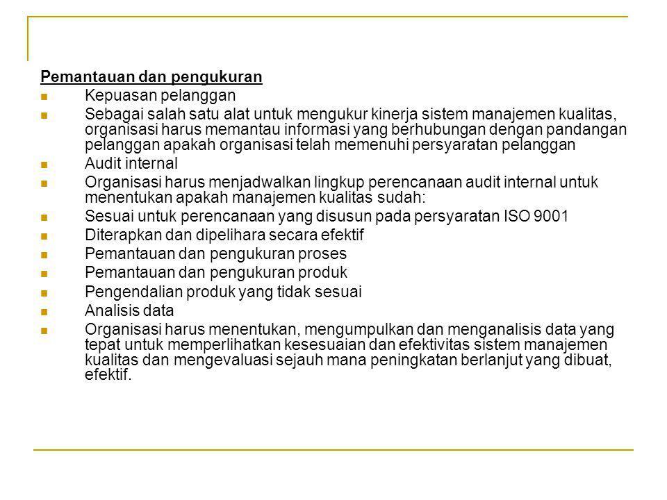 Pemantauan dan pengukuran Kepuasan pelanggan Sebagai salah satu alat untuk mengukur kinerja sistem manajemen kualitas, organisasi harus memantau informasi yang berhubungan dengan pandangan pelanggan apakah organisasi telah memenuhi persyaratan pelanggan Audit internal Organisasi harus menjadwalkan lingkup perencanaan audit internal untuk menentukan apakah manajemen kualitas sudah: Sesuai untuk perencanaan yang disusun pada persyaratan ISO 9001 Diterapkan dan dipelihara secara efektif Pemantauan dan pengukuran proses Pemantauan dan pengukuran produk Pengendalian produk yang tidak sesuai Analisis data Organisasi harus menentukan, mengumpulkan dan menganalisis data yang tepat untuk memperlihatkan kesesuaian dan efektivitas sistem manajemen kualitas dan mengevaluasi sejauh mana peningkatan berlanjut yang dibuat, efektif.