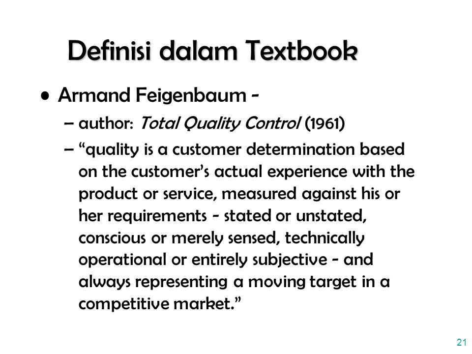 "21 Definisi dalam Textbook Armand Feigenbaum - –author: Total Quality Control (1961) –""quality is a customer determination based on the customer's act"