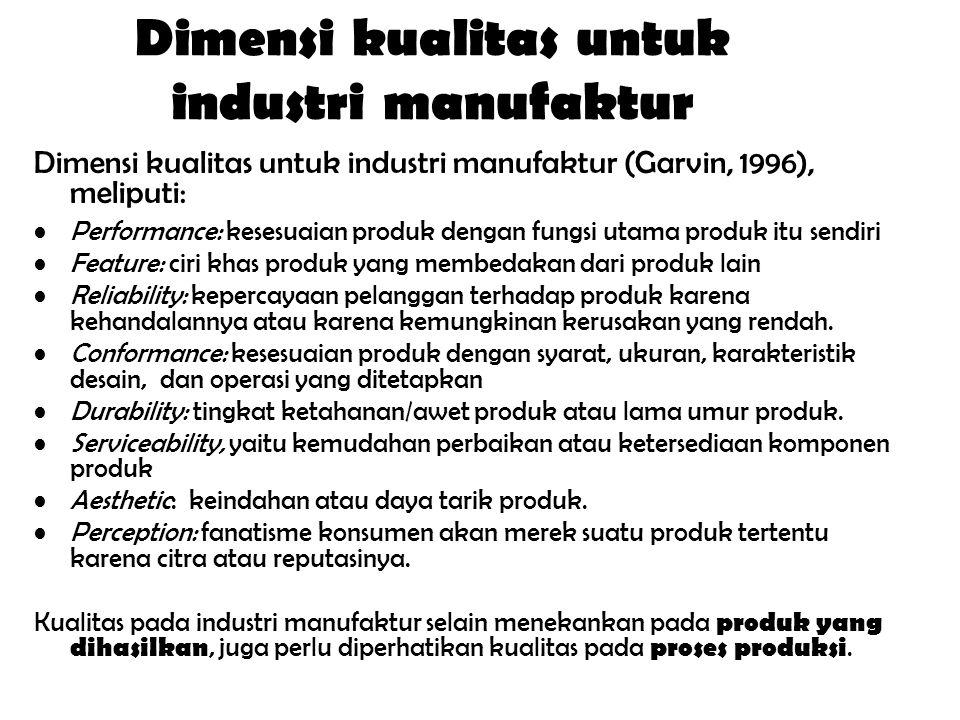 Dimensi kualitas untuk industri manufaktur Dimensi kualitas untuk industri manufaktur (Garvin, 1996), meliputi: Performance: kesesuaian produk dengan fungsi utama produk itu sendiri Feature: ciri khas produk yang membedakan dari produk lain Reliability: kepercayaan pelanggan terhadap produk karena kehandalannya atau karena kemungkinan kerusakan yang rendah.