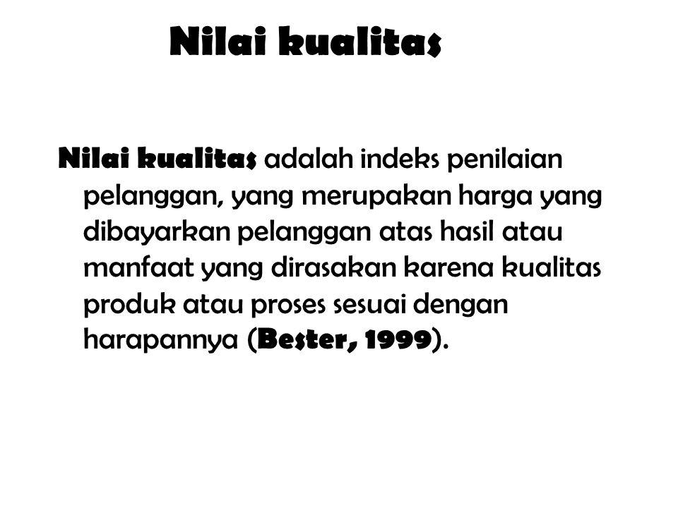 Nilai kualitas Nilai kualitas adalah indeks penilaian pelanggan, yang merupakan harga yang dibayarkan pelanggan atas hasil atau manfaat yang dirasakan karena kualitas produk atau proses sesuai dengan harapannya ( Bester, 1999 ).