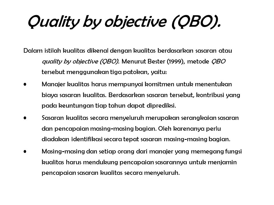 Quality by objective (QBO). Dalam istilah kualitas dikenal dengan kualitas berdasarkan sasaran atau quality by objective (QBO). Menurut Bester (1999),