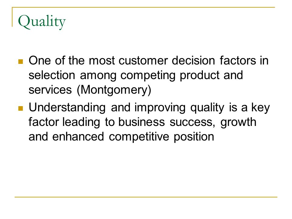 Quality One of the most customer decision factors in selection among competing product and services (Montgomery) Understanding and improving quality is a key factor leading to business success, growth and enhanced competitive position