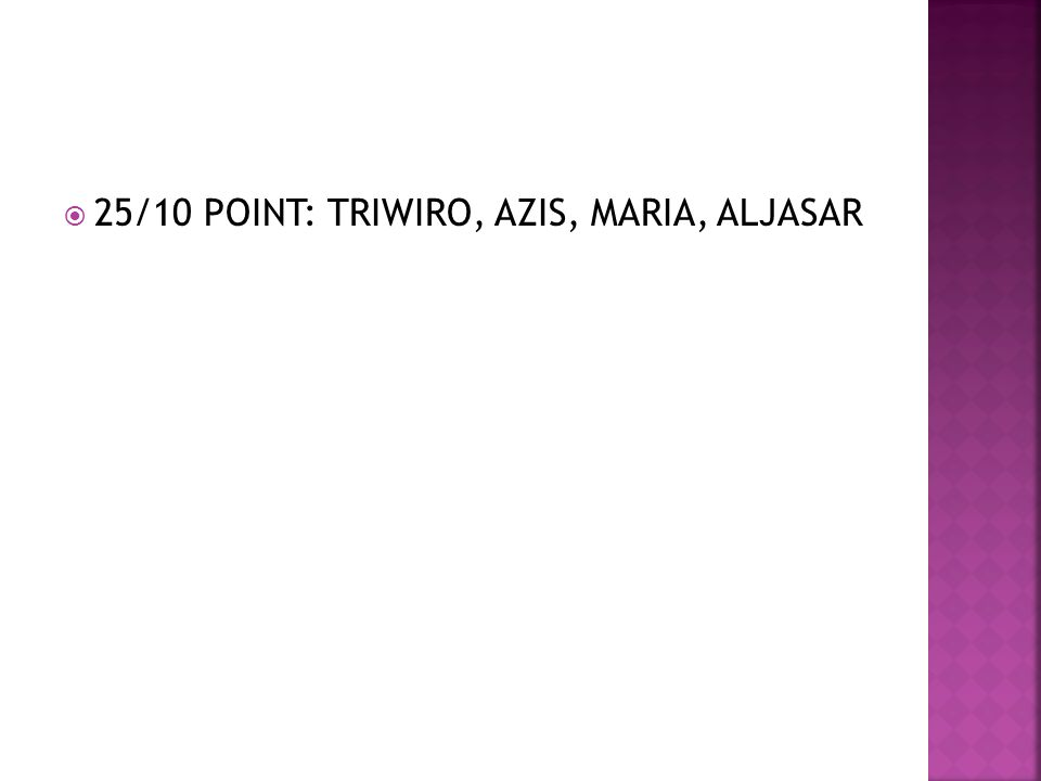  25/10 POINT: TRIWIRO, AZIS, MARIA, ALJASAR