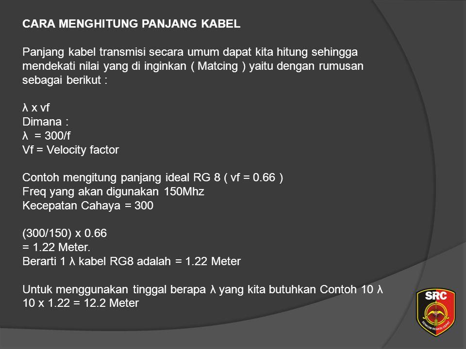 CARA MENGHITUNG PANJANG KABEL Panjang kabel transmisi secara umum dapat kita hitung sehingga mendekati nilai yang di inginkan ( Matcing ) yaitu dengan rumusan sebagai berikut : λ x vf Dimana : λ = 300/f Vf = Velocity factor Contoh mengitung panjang ideal RG 8 ( vf = 0.66 ) Freq yang akan digunakan 150Mhz Kecepatan Cahaya = 300 (300/150) x 0.66 = 1.22 Meter.