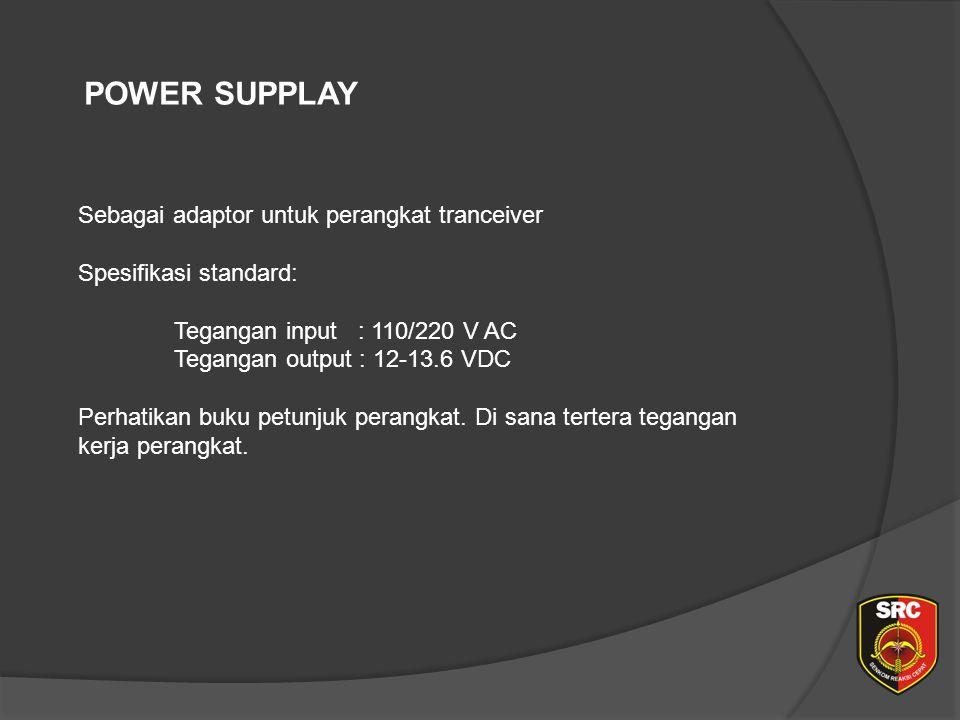 POWER SUPPLAY Sebagai adaptor untuk perangkat tranceiver Spesifikasi standard: Tegangan input : 110/220 V AC Tegangan output : 12-13.6 VDC Perhatikan buku petunjuk perangkat.