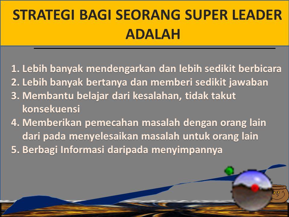 STRATEGI BAGI SEORANG SUPER LEADER ADALAH 1.Lebih banyak mendengarkan dan lebih sedikit berbicara 2.Lebih banyak bertanya dan memberi sedikit jawaban 3.Membantu belajar dari kesalahan, tidak takut konsekuensi 4.Memberikan pemecahan masalah dengan orang lain dari pada menyelesaikan masalah untuk orang lain 5.Berbagi Informasi daripada menyimpannya