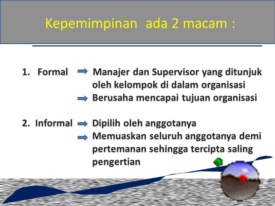Kepemimpinan ada 2 macam : 1.Formal Manajer dan Supervisor yang ditunjuk oleh kelompok di dalam organisasi Berusaha mencapai tujuan organisasi 2.
