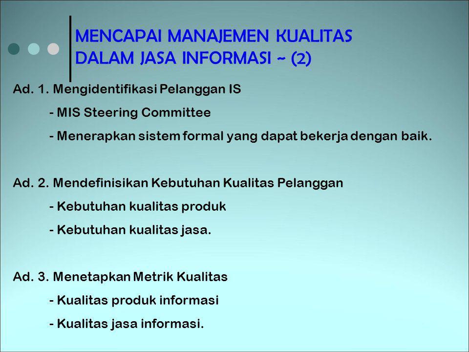 MENCAPAI MANAJEMEN KUALITAS DALAM JASA INFORMASI ~ (2) Ad. 1. Mengidentifikasi Pelanggan IS - MIS Steering Committee - Menerapkan sistem formal yang d