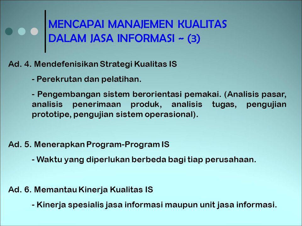MENCAPAI MANAJEMEN KUALITAS DALAM JASA INFORMASI ~ (3) Ad. 4. Mendefenisikan Strategi Kualitas IS - Perekrutan dan pelatihan. - Pengembangan sistem be