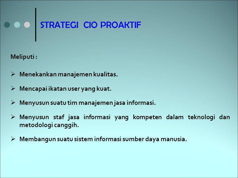 STRATEGI CIO PROAKTIF  Menekankan manajemen kualitas.  Mencapai ikatan user yang kuat.  Menyusun suatu tim manajemen jasa informasi.  Menyusun sta