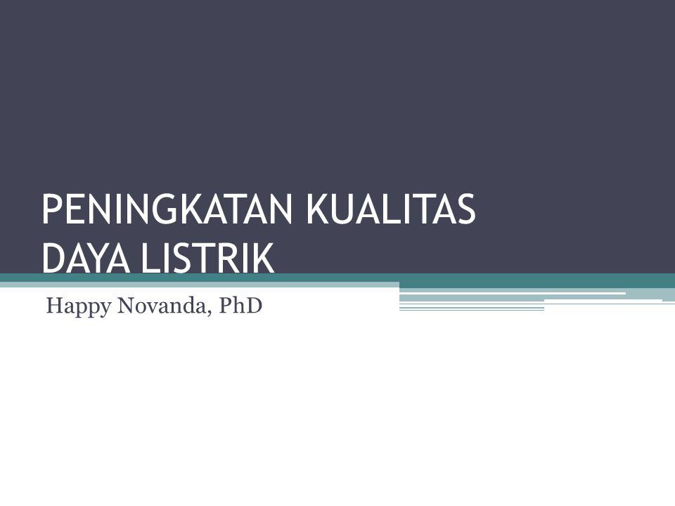 PENINGKATAN KUALITAS DAYA LISTRIK Happy Novanda, PhD