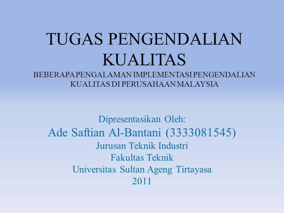 TUGAS PENGENDALIAN KUALITAS BEBERAPA PENGALAMAN IMPLEMENTASI PENGENDALIAN KUALITAS DI PERUSAHAAN MALAYSIA Dipresentasikan Oleh: Ade Saftian Al-Bantani (3333081545) Jurusan Teknik Industri Fakultas Teknik Universitas Sultan Ageng Tirtayasa 2011