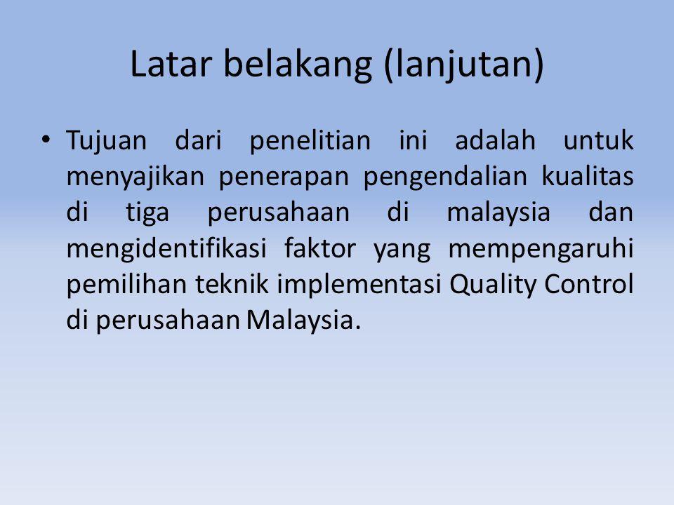 Latar belakang (lanjutan) Tujuan dari penelitian ini adalah untuk menyajikan penerapan pengendalian kualitas di tiga perusahaan di malaysia dan mengidentifikasi faktor yang mempengaruhi pemilihan teknik implementasi Quality Control di perusahaan Malaysia.
