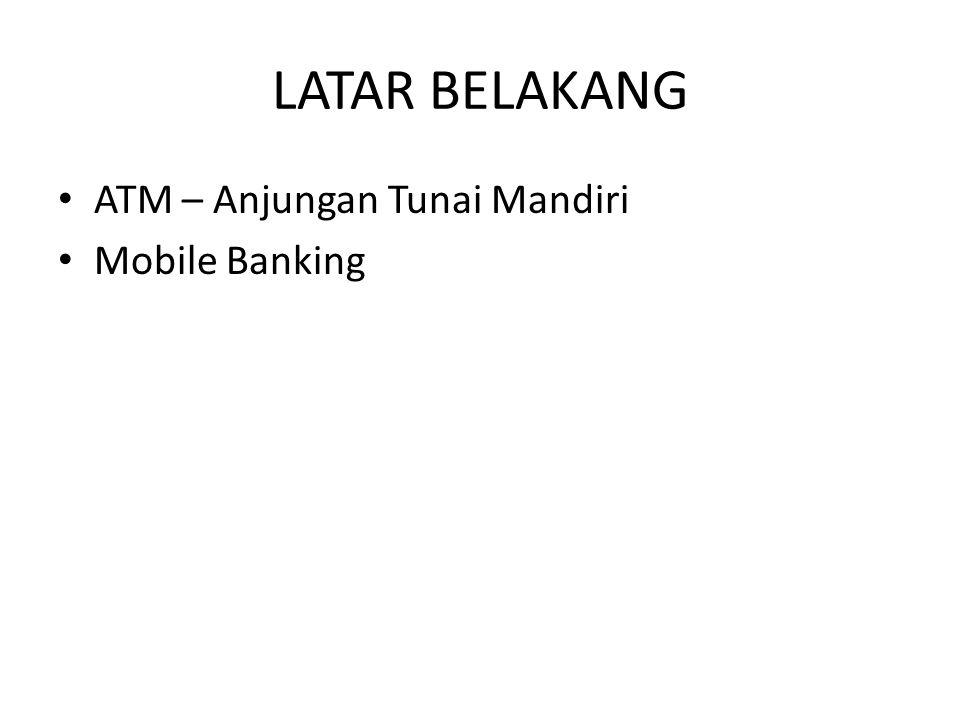 LATAR BELAKANG ATM – Anjungan Tunai Mandiri Mobile Banking