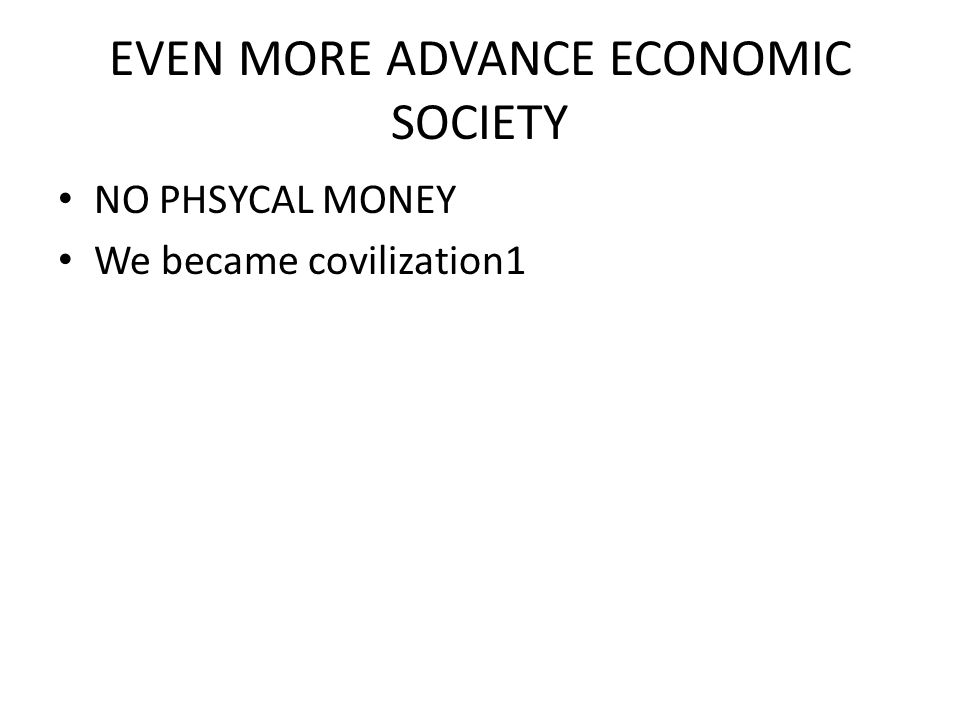 EVEN MORE ADVANCE ECONOMIC SOCIETY NO PHSYCAL MONEY We became covilization1