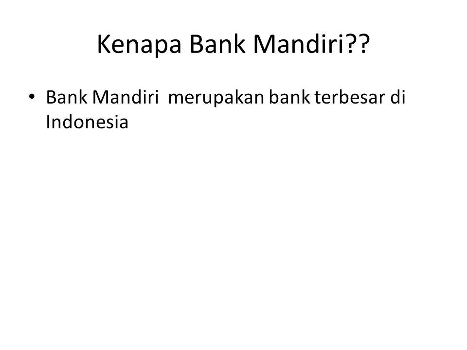 Kenapa Bank Mandiri?? Bank Mandiri merupakan bank terbesar di Indonesia