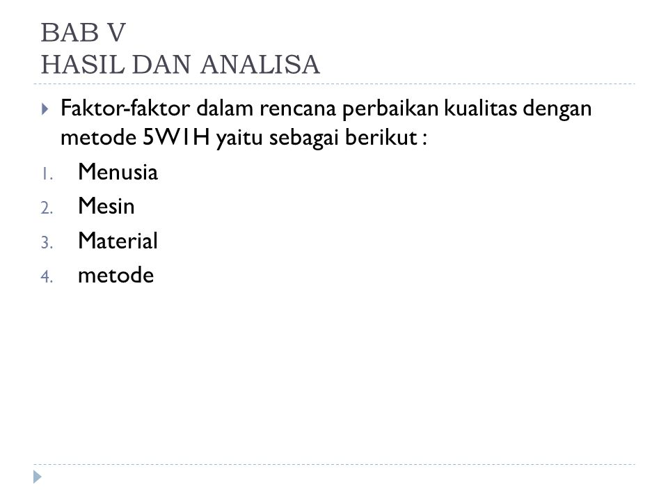 BAB V HASIL DAN ANALISA  Faktor-faktor dalam rencana perbaikan kualitas dengan metode 5W1H yaitu sebagai berikut : 1. Menusia 2. Mesin 3. Material 4.