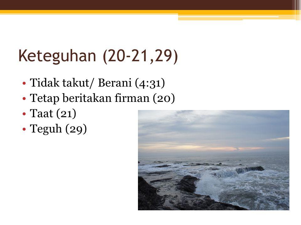 Keteguhan (20-21,29) Tidak takut/ Berani (4:31) Tetap beritakan firman (20) Taat (21) Teguh (29)