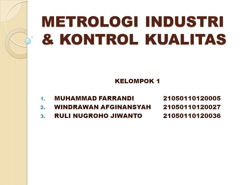METROLOGI INDUSTRI & KONTROL KUALITAS KELOMPOK 1 1. MUHAMMAD FARRANDI21050110120005 2. WINDRAWAN AFGINANSYAH21050110120027 3. RULI NUGROHO JIWANTO2105