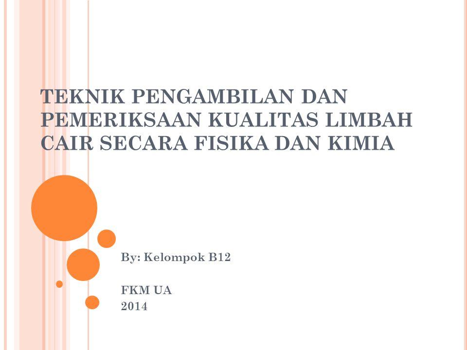 TEKNIK PENGAMBILAN DAN PEMERIKSAAN KUALITAS LIMBAH CAIR SECARA FISIKA DAN KIMIA By: Kelompok B12 FKM UA 2014