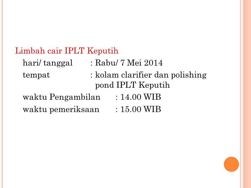 Limbah cair IPLT Keputih hari/ tanggal: Rabu/ 7 Mei 2014 tempat: kolam clarifier dan polishing pond IPLT Keputih waktu Pengambilan: 14.00 WIB waktu pe
