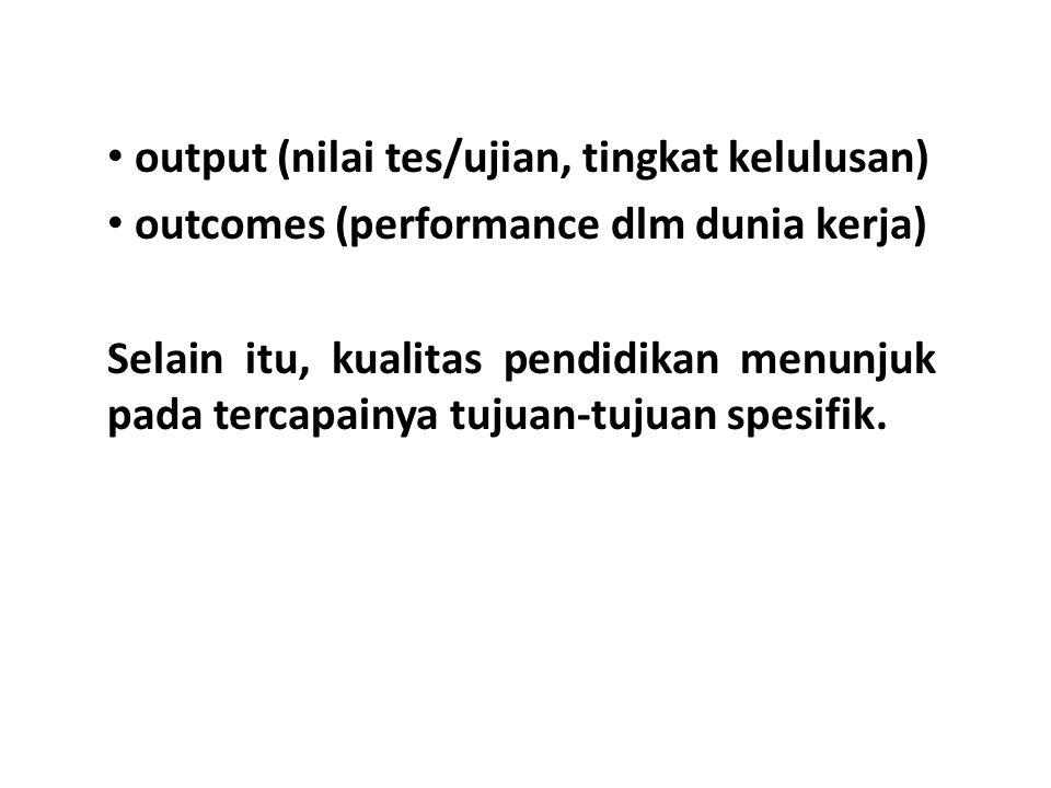 output (nilai tes/ujian, tingkat kelulusan) outcomes (performance dlm dunia kerja) Selain itu, kualitas pendidikan menunjuk pada tercapainya tujuan-tujuan spesifik.