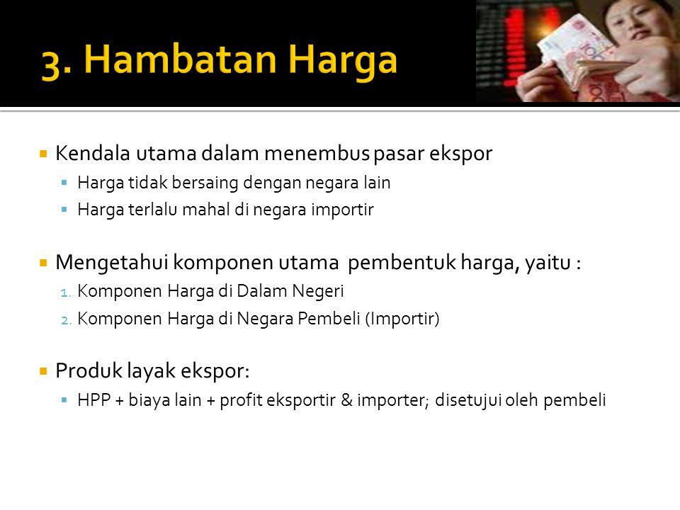  Kendala utama dalam menembus pasar ekspor  Harga tidak bersaing dengan negara lain  Harga terlalu mahal di negara importir  Mengetahui komponen utama pembentuk harga, yaitu : 1.