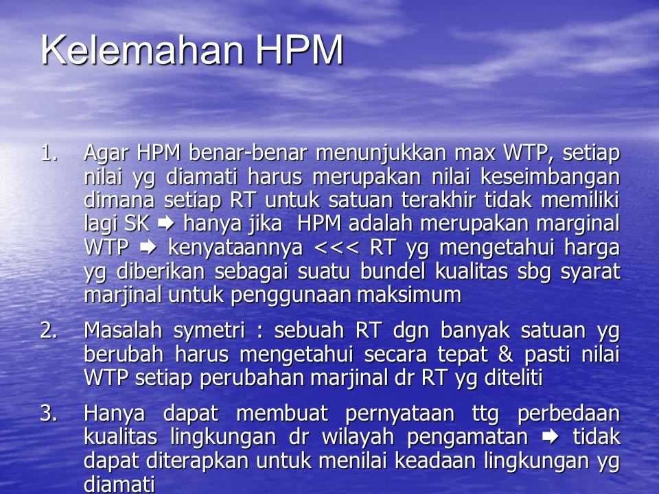 Kelemahan HPM 1.Agar HPM benar-benar menunjukkan max WTP, setiap nilai yg diamati harus merupakan nilai keseimbangan dimana setiap RT untuk satuan terakhir tidak memiliki lagi SK  hanya jika HPM adalah merupakan marginal WTP  kenyataannya <<< RT yg mengetahui harga yg diberikan sebagai suatu bundel kualitas sbg syarat marjinal untuk penggunaan maksimum 2.Masalah symetri : sebuah RT dgn banyak satuan yg berubah harus mengetahui secara tepat & pasti nilai WTP setiap perubahan marjinal dr RT yg diteliti 3.Hanya dapat membuat pernyataan ttg perbedaan kualitas lingkungan dr wilayah pengamatan  tidak dapat diterapkan untuk menilai keadaan lingkungan yg diamati