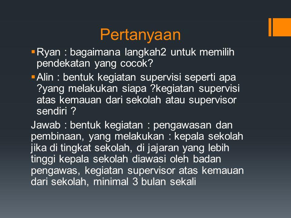 Pertanyaan  Ryan : bagaimana langkah2 untuk memilih pendekatan yang cocok?  Alin : bentuk kegiatan supervisi seperti apa ?yang melakukan siapa ?kegi