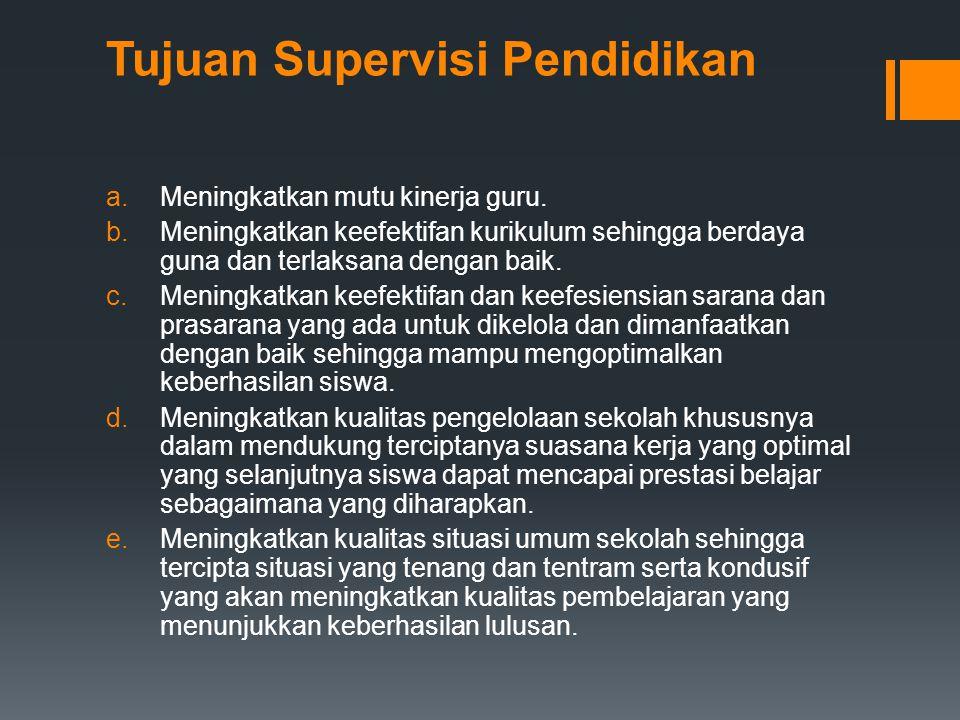 Tujuan Supervisi Pendidikan a.Meningkatkan mutu kinerja guru. b.Meningkatkan keefektifan kurikulum sehingga berdaya guna dan terlaksana dengan baik. c