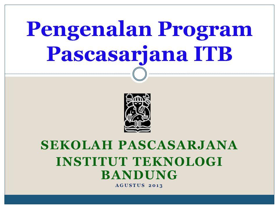 SEKOLAH PASCASARJANA INSTITUT TEKNOLOGI BANDUNG AGUSTUS 2013 Pengenalan Program Pascasarjana ITB