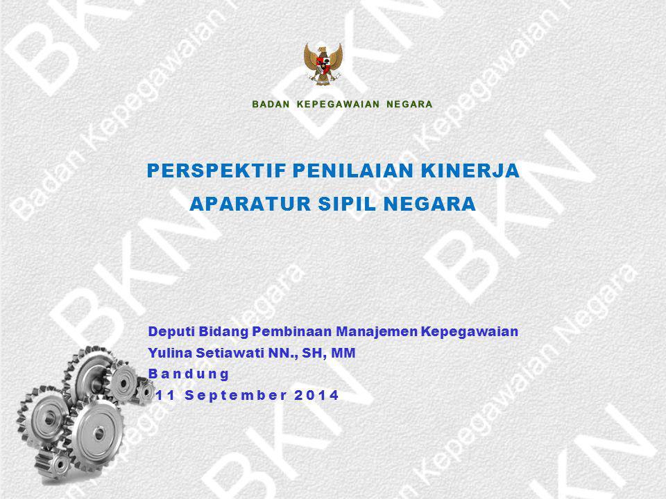 PERSPEKTIF PENILAIAN KINERJA APARATUR SIPIL NEGARA Deputi Bidang Pembinaan Manajemen Kepegawaian Yulina Setiawati NN., SH, MM Bandung 11 September 201