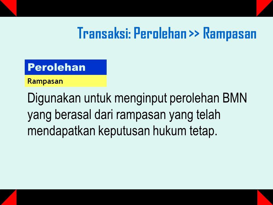 Transaksi: Perolehan >> Rampasan Perolehan Rampasan Digunakan untuk menginput perolehan BMN yang berasal dari rampasan yang telah mendapatkan keputusan hukum tetap.