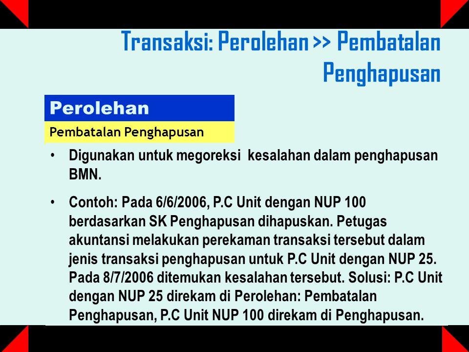 Transaksi: Perolehan >> Pembatalan Penghapusan Perolehan Pembatalan Penghapusan Digunakan untuk megoreksi kesalahan dalam penghapusan BMN.