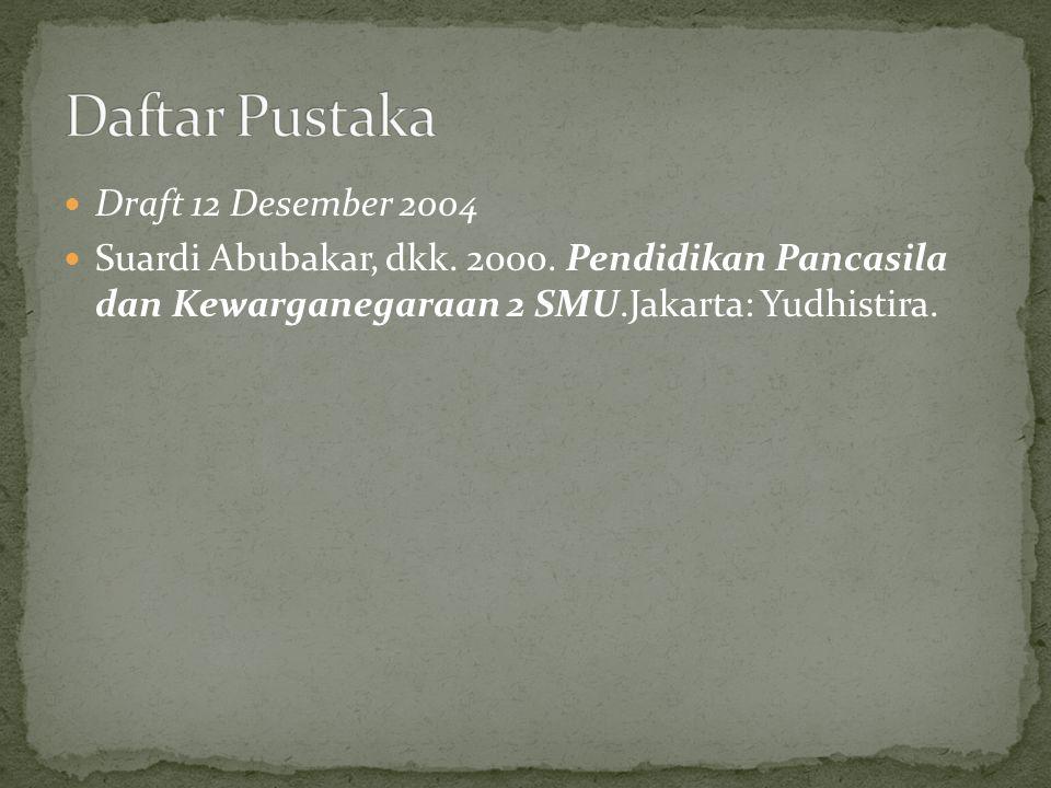 Draft 12 Desember 2004 Suardi Abubakar, dkk. 2000. Pendidikan Pancasila dan Kewarganegaraan 2 SMU.Jakarta: Yudhistira.