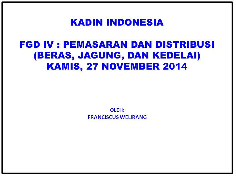KADIN INDONESIA FGD IV : PEMASARAN DAN DISTRIBUSI (BERAS, JAGUNG, DAN KEDELAI) KAMIS, 27 NOVEMBER 2014 OLEH: FRANCISCUS WELIRANG